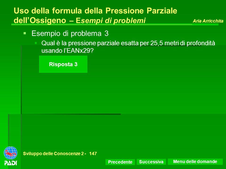Precedente Successiva Aria Arricchita Sviluppo delle Conoscenze 2 -147 Risposta 3 Uso della formula della Pressione Parziale dellOssigeno – Esempi di