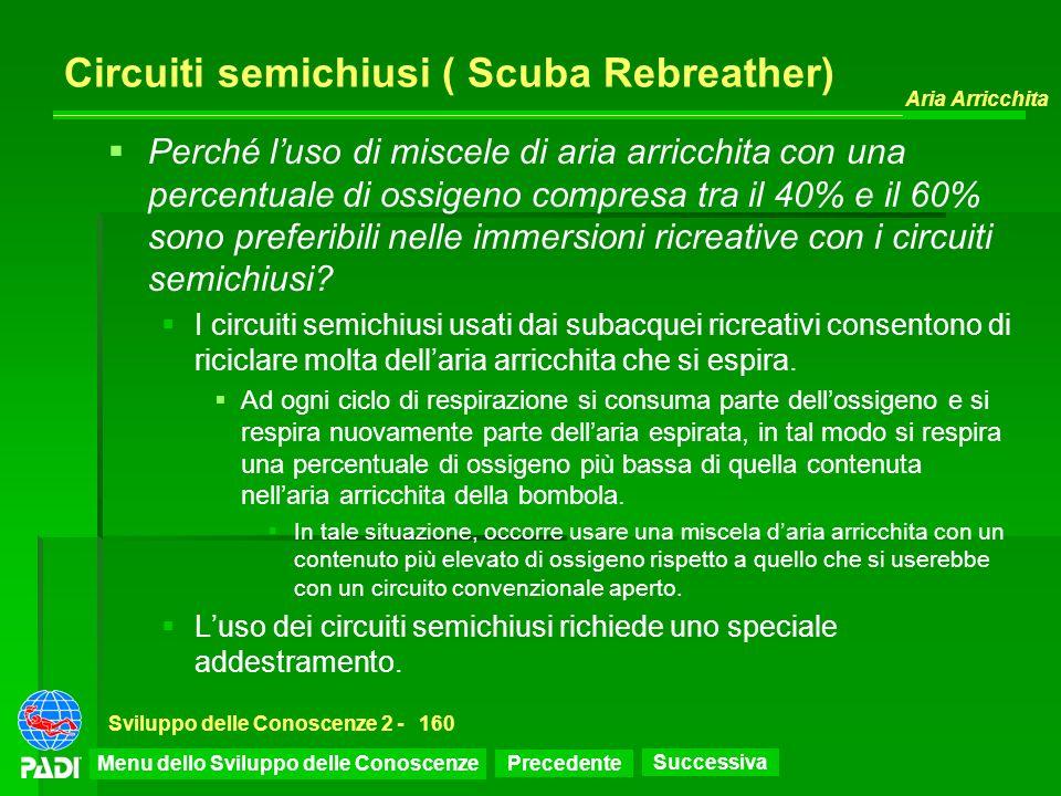 Precedente Successiva Aria Arricchita Sviluppo delle Conoscenze 2 -160 Circuiti semichiusi ( Scuba Rebreather) Perché luso di miscele di aria arricchi