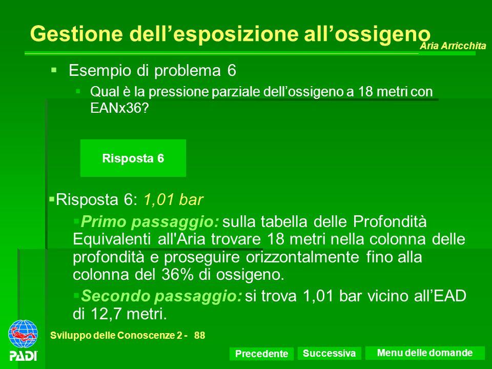 Precedente Successiva Aria Arricchita Sviluppo delle Conoscenze 2 -88 Risposta 6 Gestione dellesposizione allossigeno Risposta 6: 1,01 bar Primo passa