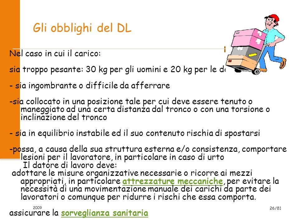 2009 26/81 Gli obblighi del DL Nel caso in cui il carico: sia troppo pesante: 30 kg per gli uomini e 20 kg per le donne - sia ingombrante o difficile