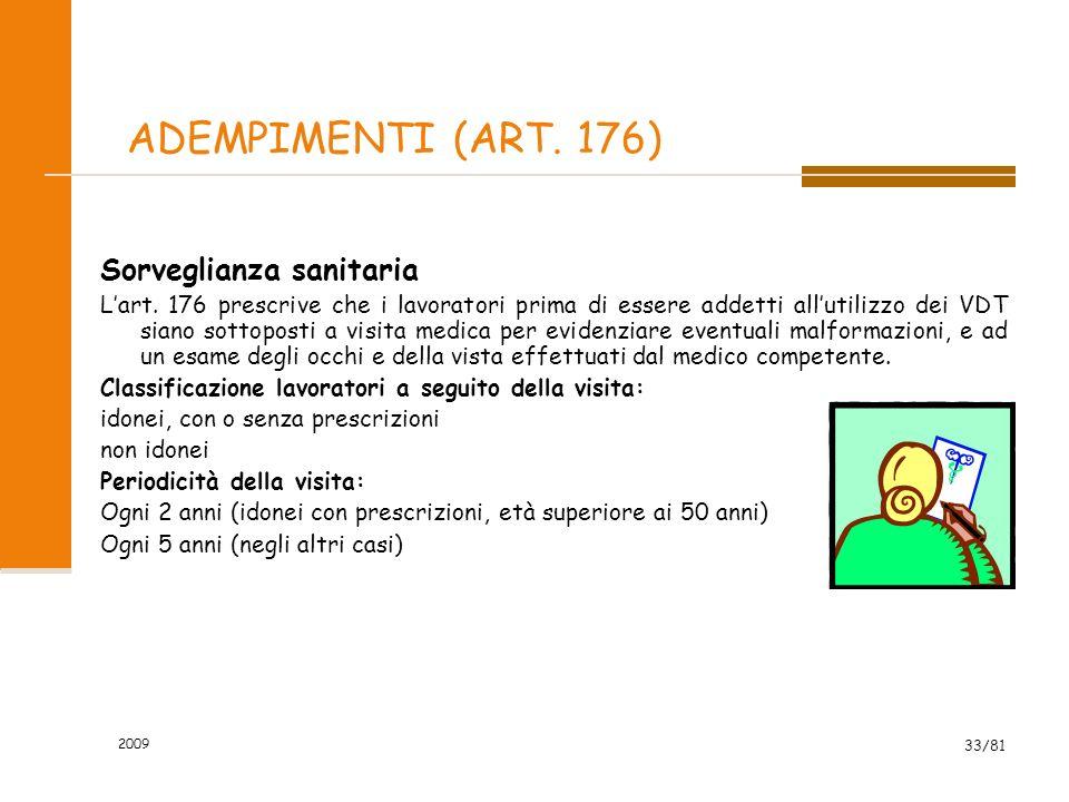 2009 33/81 ADEMPIMENTI (ART. 176) Sorveglianza sanitaria Lart. 176 prescrive che i lavoratori prima di essere addetti allutilizzo dei VDT siano sottop