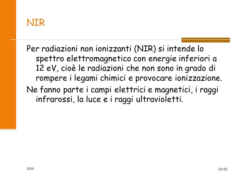 2009 39/81 NIR Per radiazioni non ionizzanti (NIR) si intende lo spettro elettromagnetico con energie inferiori a 12 eV, cioè le radiazioni che non so