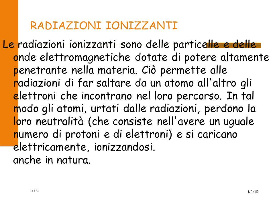 2009 54/81 RADIAZIONI IONIZZANTI Le radiazioni ionizzanti sono delle particelle e delle onde elettromagnetiche dotate di potere altamente penetrante n