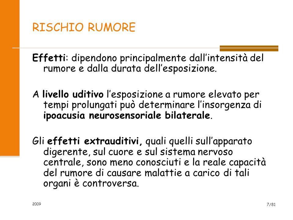 2009 7/81 RISCHIO RUMORE Effetti: dipendono principalmente dallintensità del rumore e dalla durata dellesposizione. A livello uditivo lesposizione a r