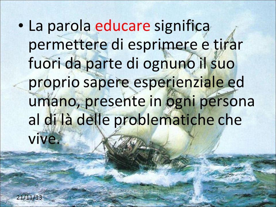 La parola educare significa permettere di esprimere e tirar fuori da parte di ognuno il suo proprio sapere esperienziale ed umano, presente in ogni pe