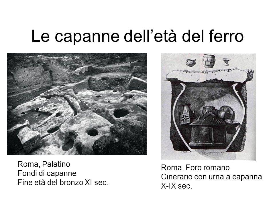 Le capanne delletà del ferro Roma, Palatino Fondi di capanne Fine età del bronzo XI sec. Roma, Foro romano Cinerario con urna a capanna X-IX sec.