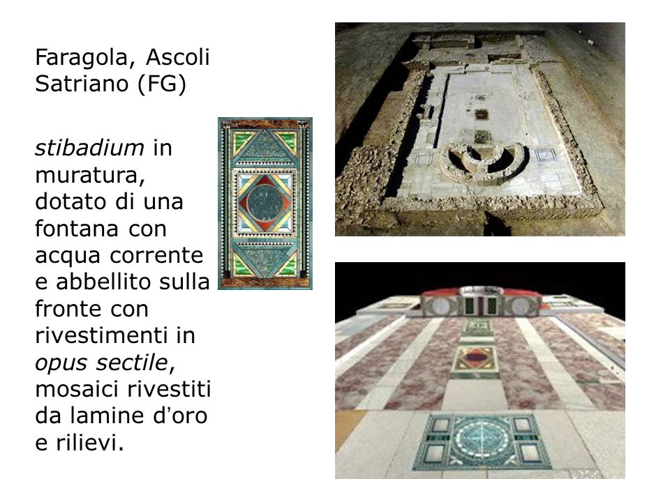 Faragola, Ascoli Satriano (FG) stibadium in muratura, dotato di una fontana con acqua corrente e abbellito sulla fronte con rivestimenti in opus sectile, mosaici rivestiti da lamine d oro e rilievi.