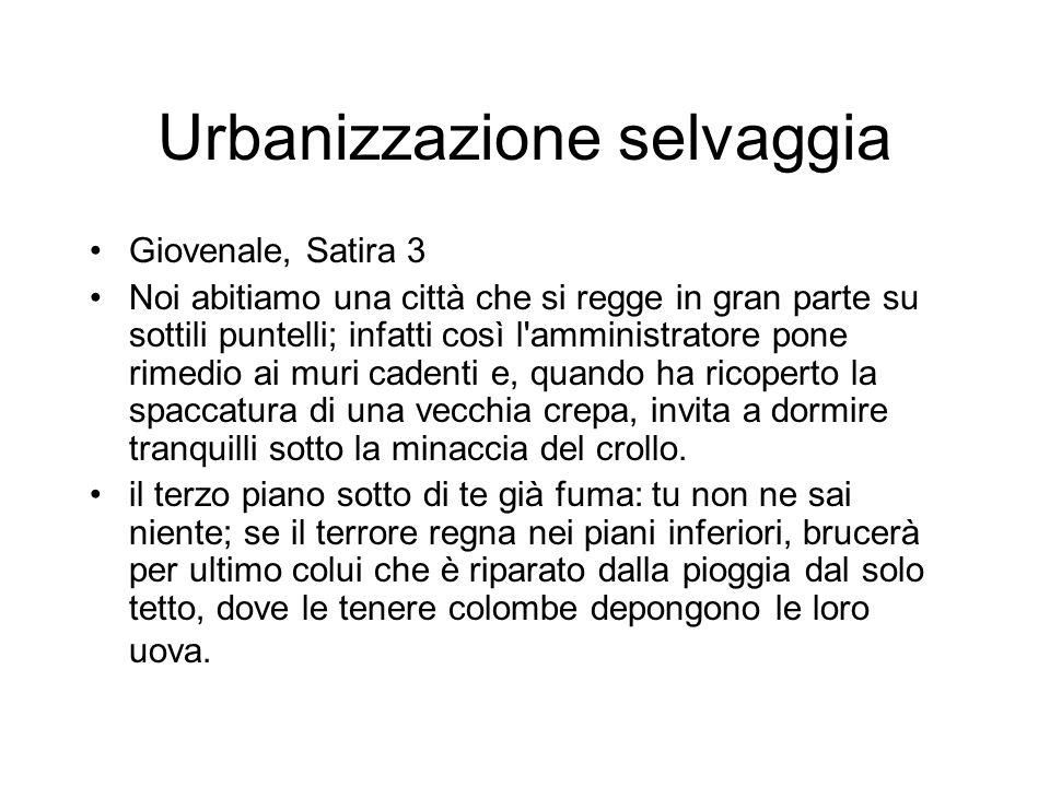 Urbanizzazione selvaggia Giovenale, Satira 3 Noi abitiamo una città che si regge in gran parte su sottili puntelli; infatti così l'amministratore pone