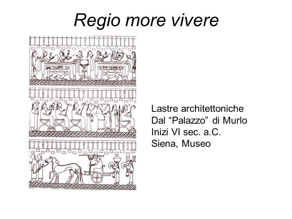 Regio more vivere Lastre architettoniche Dal Palazzo di Murlo Inizi VI sec. a.C. Siena, Museo
