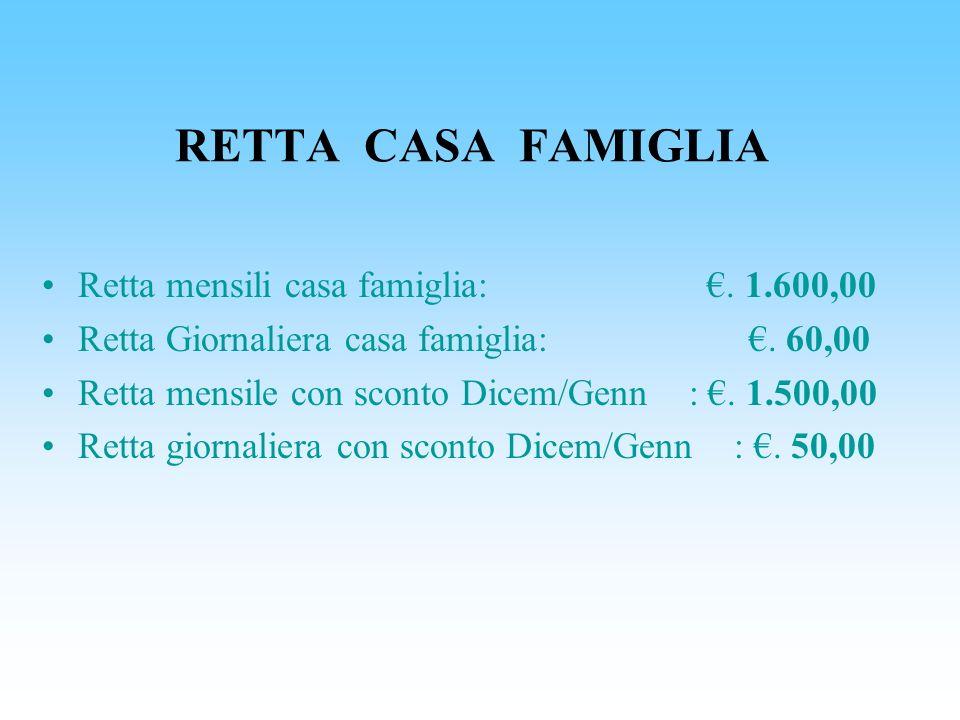 Retta mensili casa famiglia:. 1.600,00 Retta Giornaliera casa famiglia:. 60,00 Retta mensile con sconto Dicem/Genn :. 1.500,00 Retta giornaliera con s