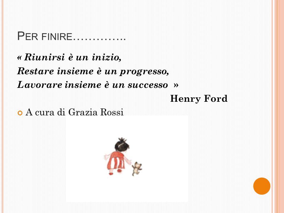 P ER FINIRE ………….. « Riunirsi è un inizio, Restare insieme è un progresso, Lavorare insieme è un successo » Henry Ford A cura di Grazia Rossi