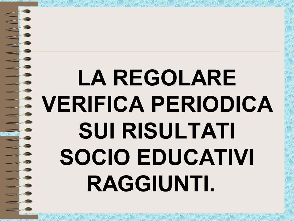 LA REGOLARE VERIFICA PERIODICA SUI RISULTATI SOCIO EDUCATIVI RAGGIUNTI.