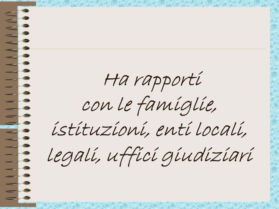 Ha rapporti con le famiglie, istituzioni, enti locali, legali, uffici giudiziari