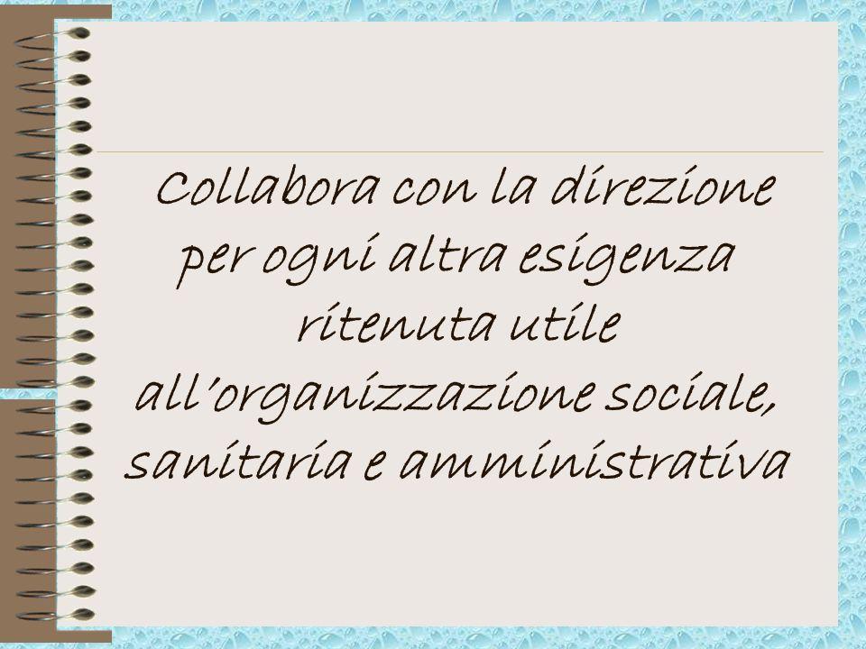 Collabora con la direzione per ogni altra esigenza ritenuta utile allorganizzazione sociale, sanitaria e amministrativa
