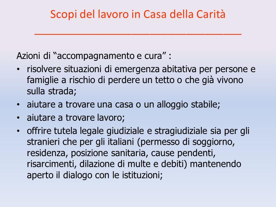 Scopi del lavoro in Casa della Carità __________________________________ Azioni di accompagnamento e cura : risolvere situazioni di emergenza abitativa per persone e famiglie a rischio di perdere un tetto o che già vivono sulla strada; aiutare a trovare una casa o un alloggio stabile; aiutare a trovare lavoro; offrire tutela legale giudiziale e stragiudiziale sia per gli stranieri che per gli italiani (permesso di soggiorno, residenza, posizione sanitaria, cause pendenti, risarcimenti, dilazione di multe e debiti) mantenendo aperto il dialogo con le istituzioni;