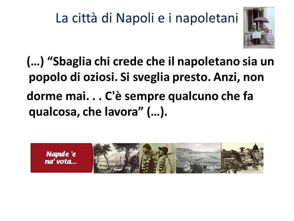 La città di Napoli e i napoletani (…) Sbaglia chi crede che il napoletano sia un popolo di oziosi. Si sveglia presto. Anzi, non dorme mai... C'è sempr