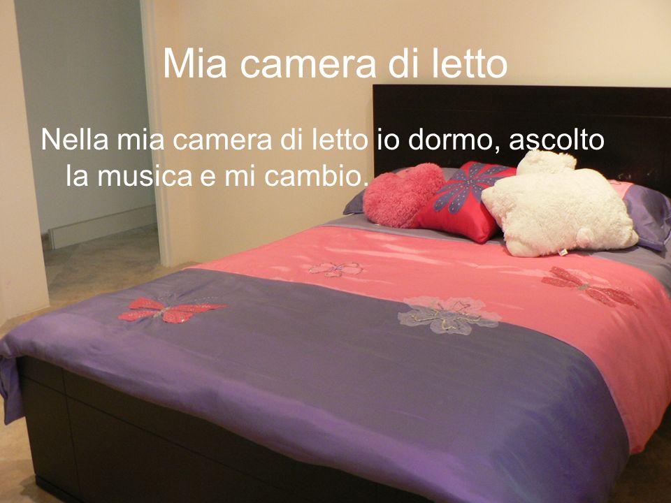 Mia camera di letto Nella mia camera di letto io dormo, ascolto la musica e mi cambio.