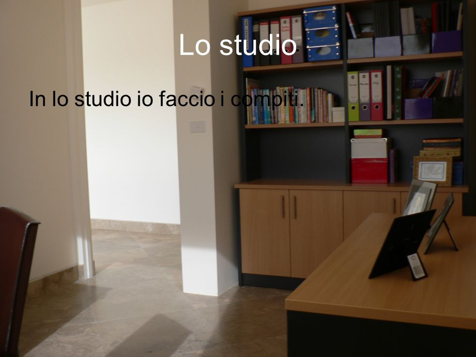 Lo studio In lo studio io faccio i compiti.