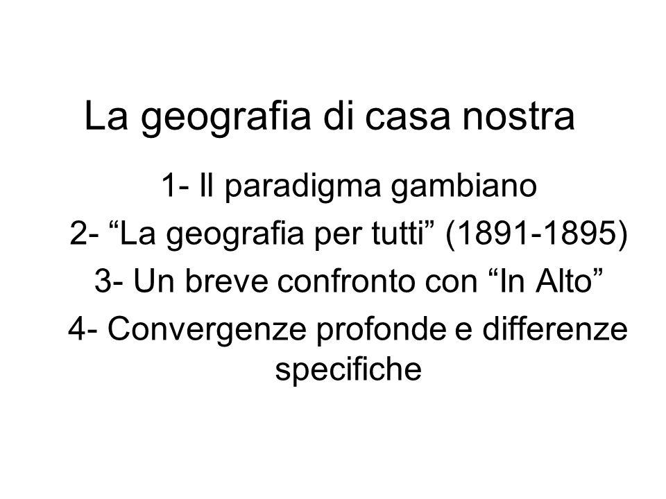 La geografia di casa nostra 1- Il paradigma gambiano 2- La geografia per tutti (1891-1895) 3- Un breve confronto con In Alto 4- Convergenze profonde e