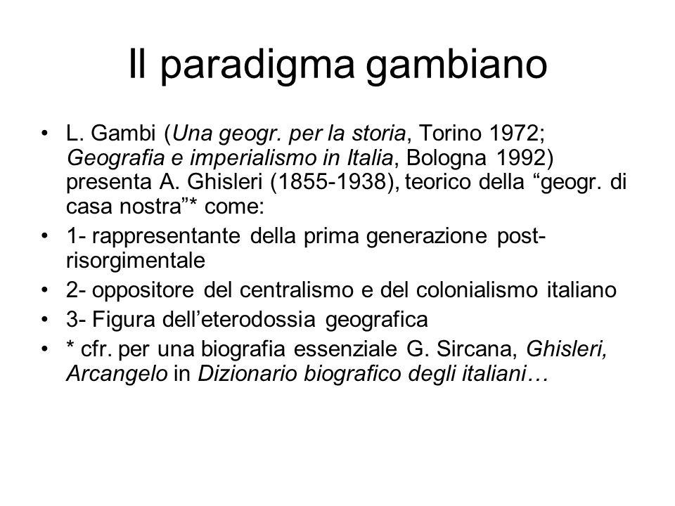 Il paradigma gambiano L. Gambi (Una geogr. per la storia, Torino 1972; Geografia e imperialismo in Italia, Bologna 1992) presenta A. Ghisleri (1855-19