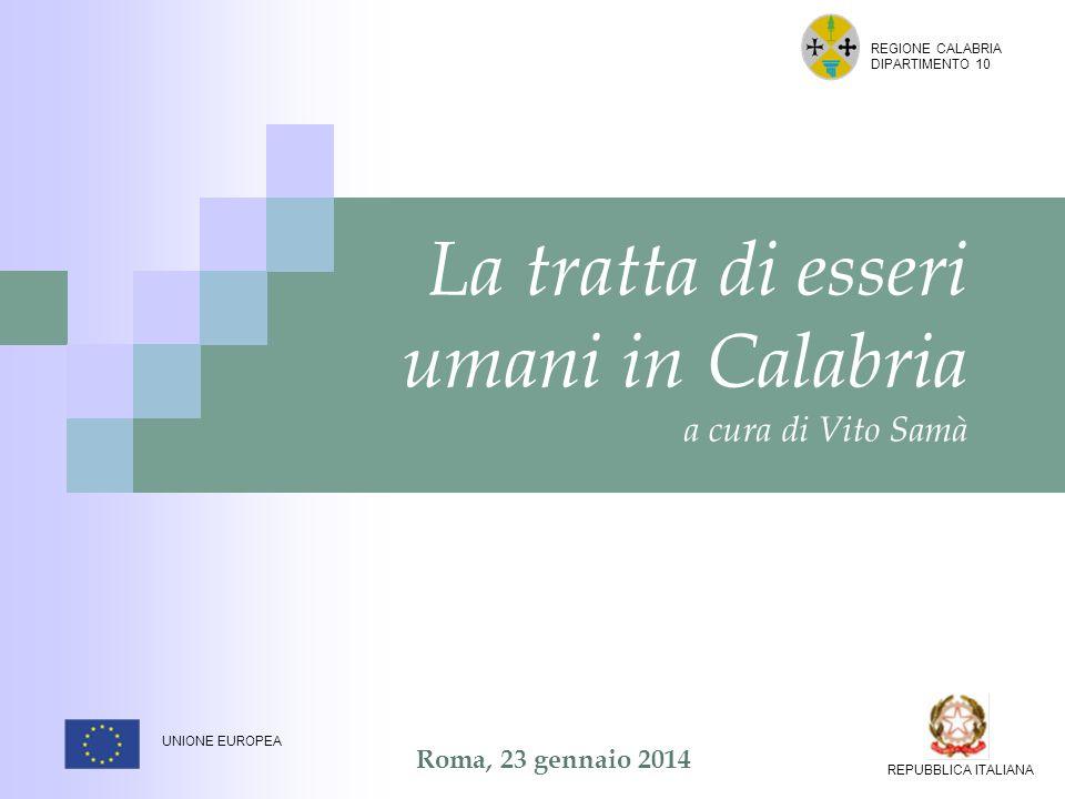 Roma, 23 gennaio 2014 La tratta di esseri umani in Calabria a cura di Vito Samà REGIONE CALABRIA DIPARTIMENTO 10 UNIONE EUROPEA REPUBBLICA ITALIANA