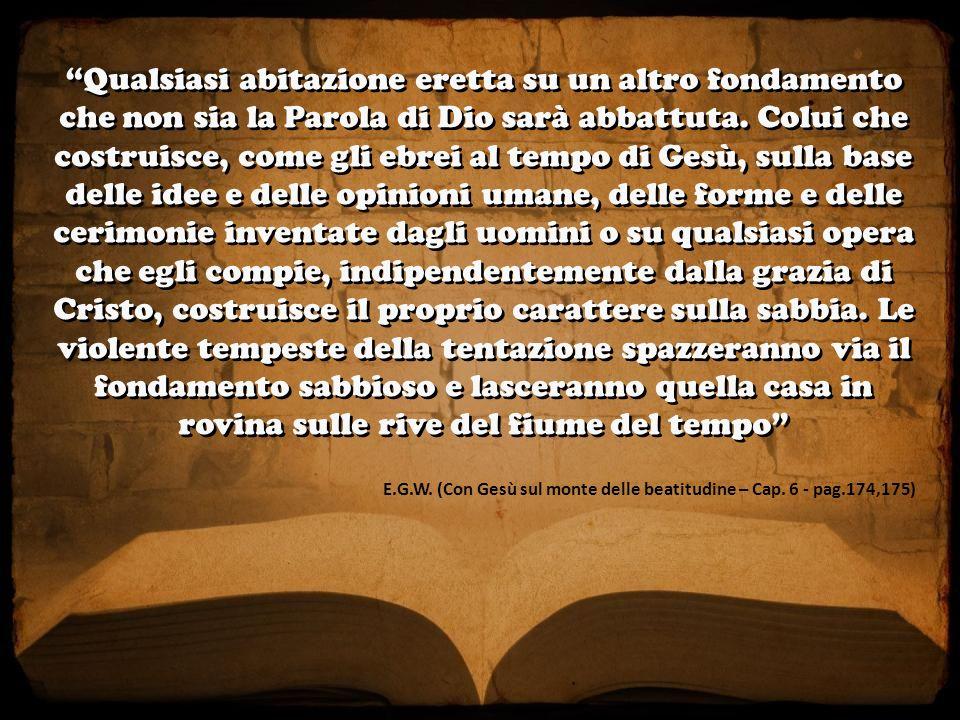 E.G.W. (Con Gesù sul monte delle beatitudine – Cap. 6 - pag.174,175) Qualsiasi abitazione eretta su un altro fondamento che non sia la Parola di Dio s
