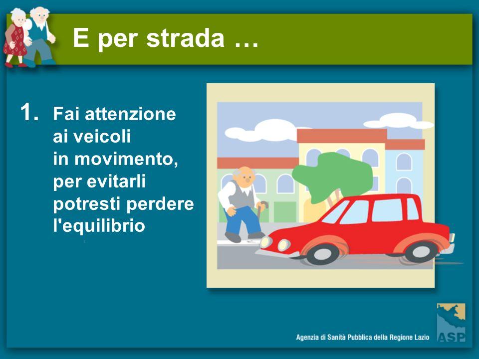 E per strada … 1. Fai attenzione ai veicoli in movimento, per evitarli potresti perdere l'equilibrio