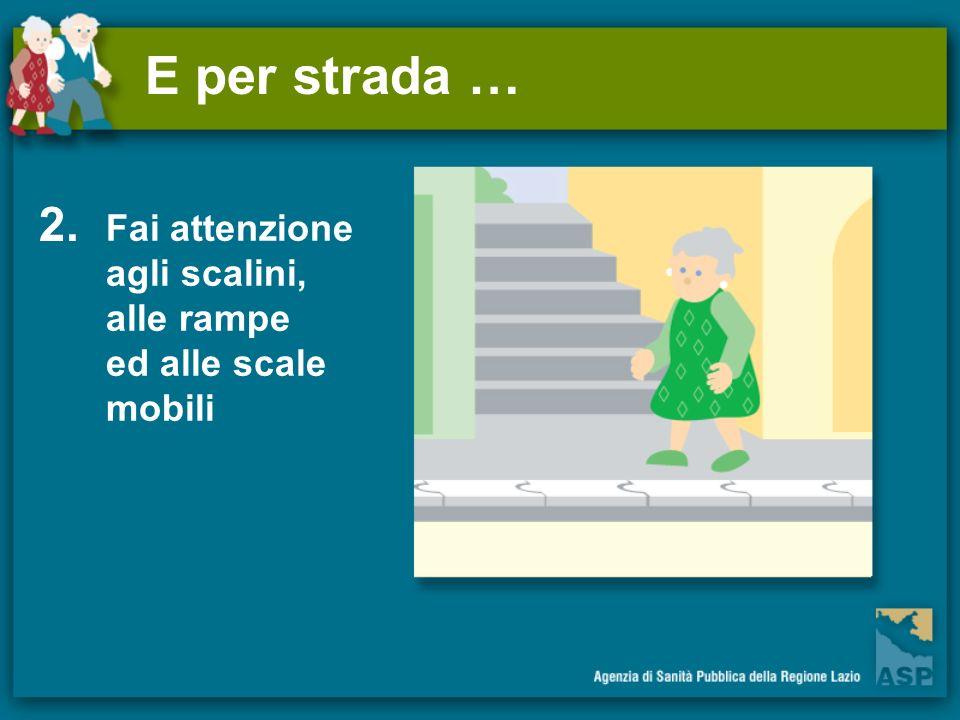 E per strada … 2. Fai attenzione agli scalini, alle rampe ed alle scale mobili