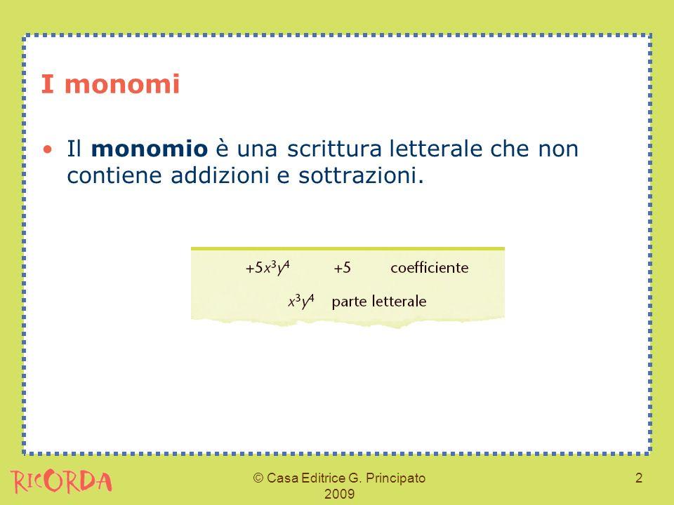 © Casa Editrice G. Principato 2009 2 I monomi Il monomio è una scrittura letterale che non contiene addizioni e sottrazioni.