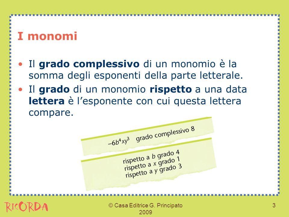 © Casa Editrice G. Principato 2009 3 I monomi Il grado complessivo di un monomio è la somma degli esponenti della parte letterale. Il grado di un mono