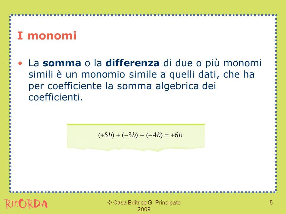 © Casa Editrice G. Principato 2009 5 I monomi La somma o la differenza di due o più monomi simili è un monomio simile a quelli dati, che ha per coeffi