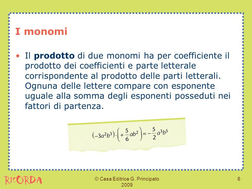 © Casa Editrice G. Principato 2009 6 I monomi Il prodotto di due monomi ha per coefficiente il prodotto dei coefficienti e parte letterale corrisponde