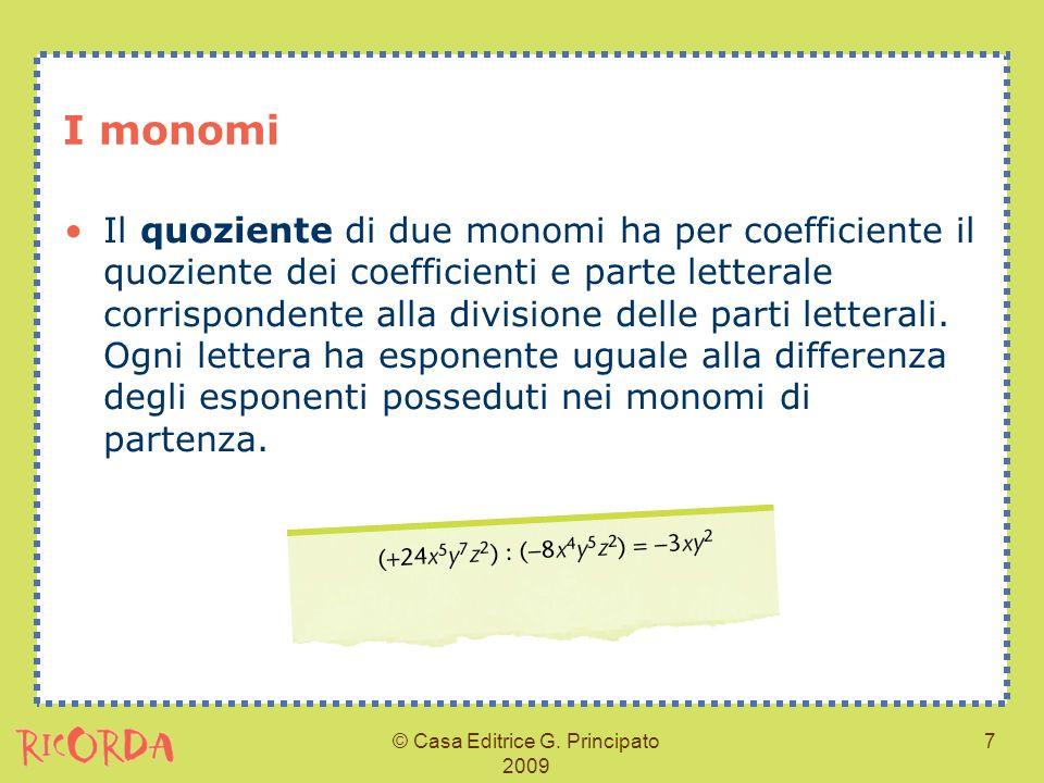 © Casa Editrice G. Principato 2009 7 I monomi Il quoziente di due monomi ha per coefficiente il quoziente dei coefficienti e parte letterale corrispon