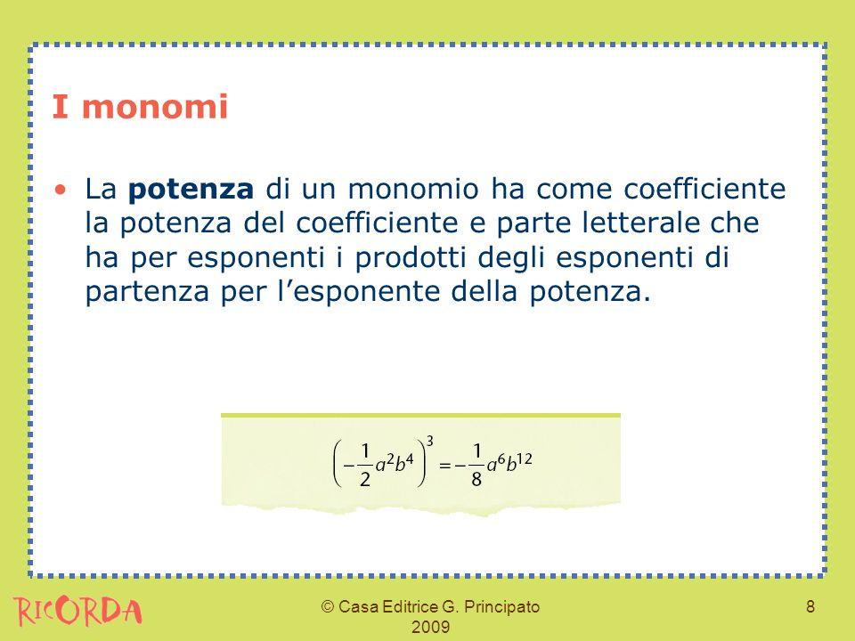© Casa Editrice G. Principato 2009 8 I monomi La potenza di un monomio ha come coefficiente la potenza del coefficiente e parte letterale che ha per e