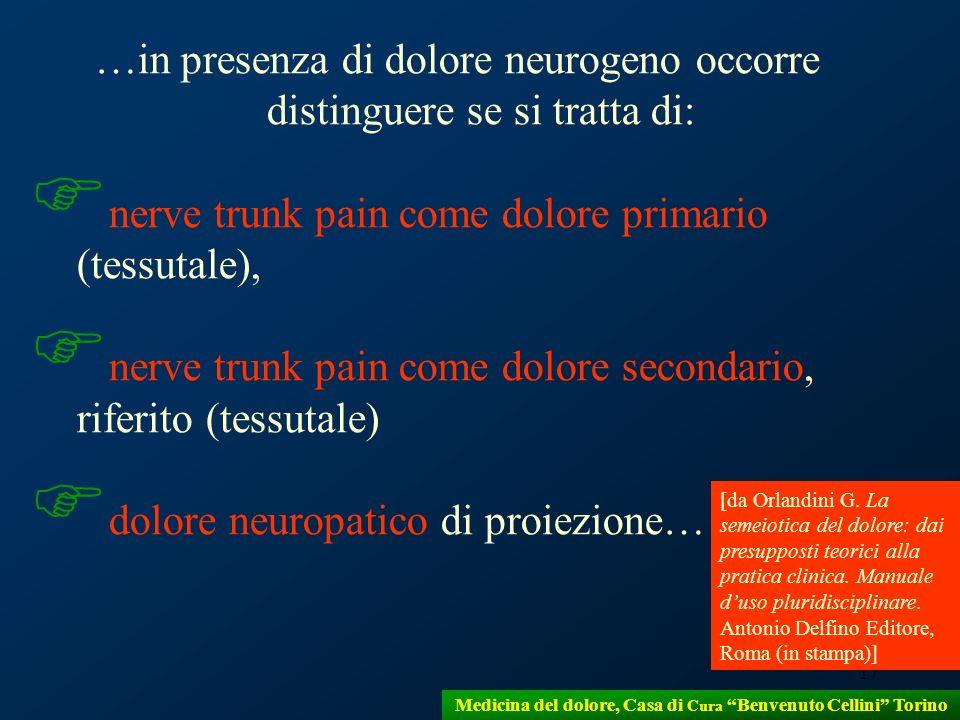 17 …in presenza di dolore neurogeno occorre distinguere se si tratta di: nerve trunk pain come dolore primario (tessutale), nerve trunk pain come dolo