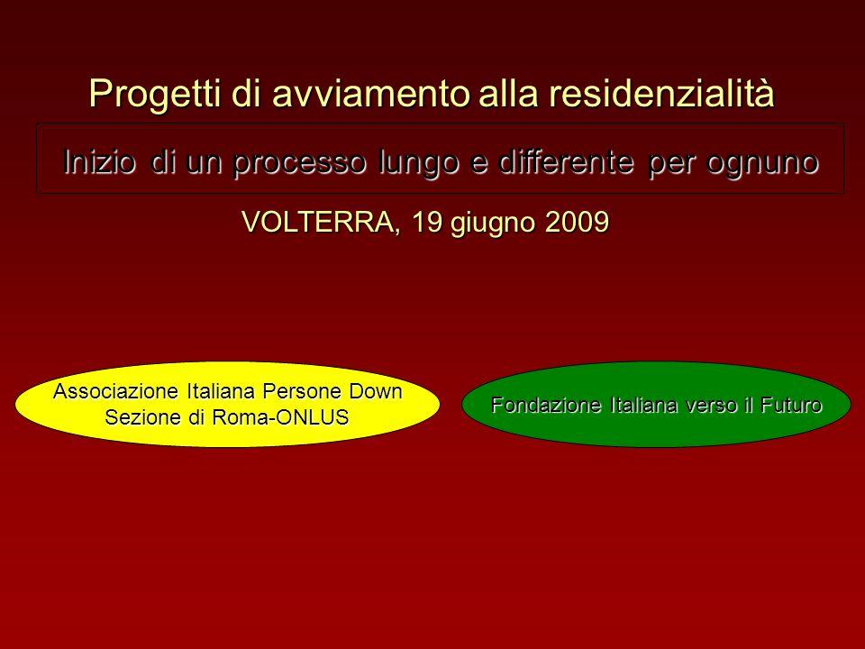 Progetti di avviamento alla residenzialità VOLTERRA, 19 giugno 2009 Inizio di un processo lungo e differente per ognuno Associazione Italiana Persone Down Sezione di Roma-ONLUS Fondazione Italiana verso il Futuro
