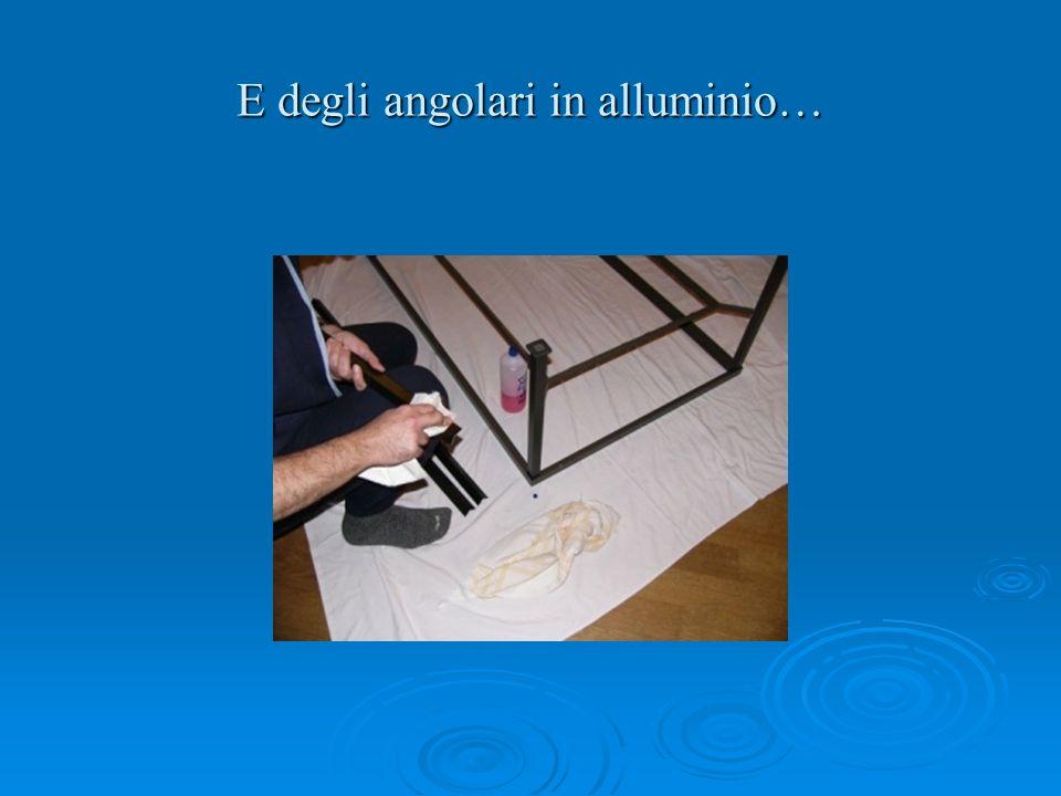 E degli angolari in alluminio…