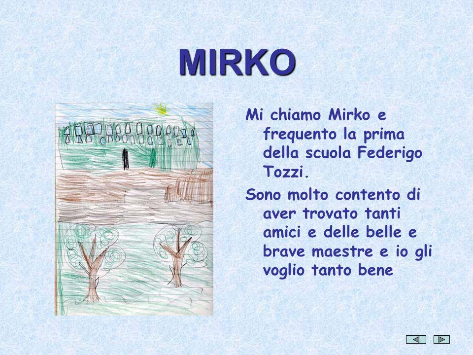 MIRKO Mi chiamo Mirko e frequento la prima della scuola Federigo Tozzi. Sono molto contento di aver trovato tanti amici e delle belle e brave maestre