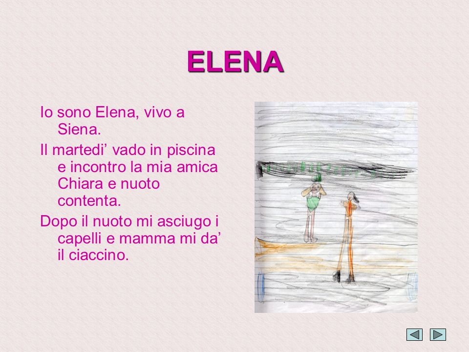 ELENA Io sono Elena, vivo a Siena. Il martedi vado in piscina e incontro la mia amica Chiara e nuoto contenta. Dopo il nuoto mi asciugo i capelli e ma
