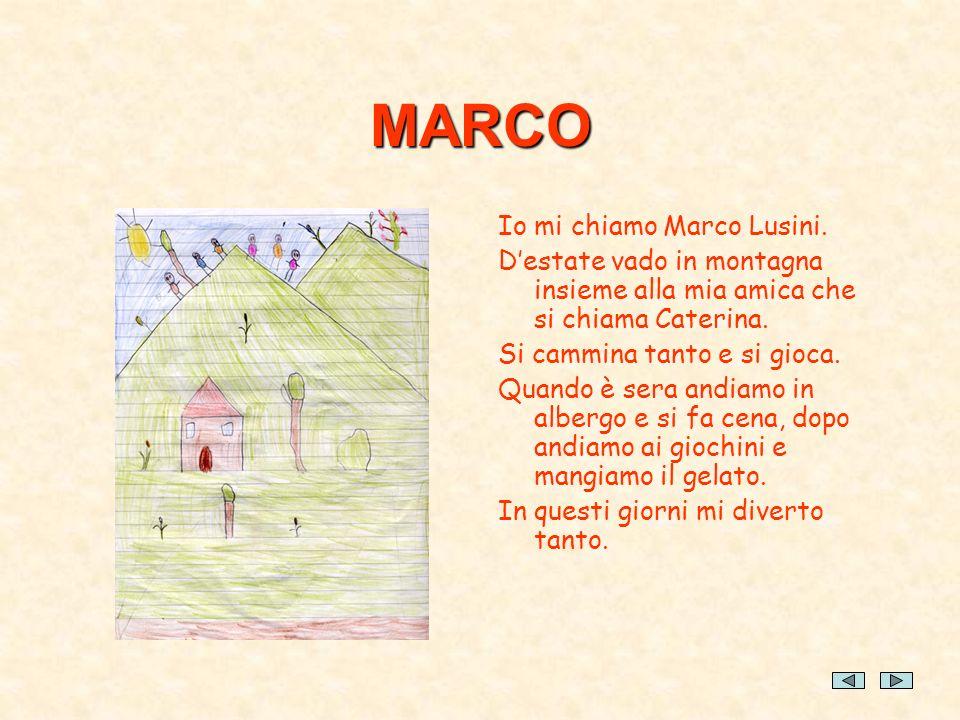 MARCO Io mi chiamo Marco Lusini. Destate vado in montagna insieme alla mia amica che si chiama Caterina. Si cammina tanto e si gioca. Quando è sera an