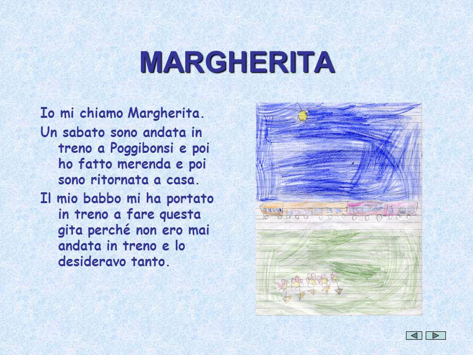 MARGHERITA Io mi chiamo Margherita. Un sabato sono andata in treno a Poggibonsi e poi ho fatto merenda e poi sono ritornata a casa. Il mio babbo mi ha