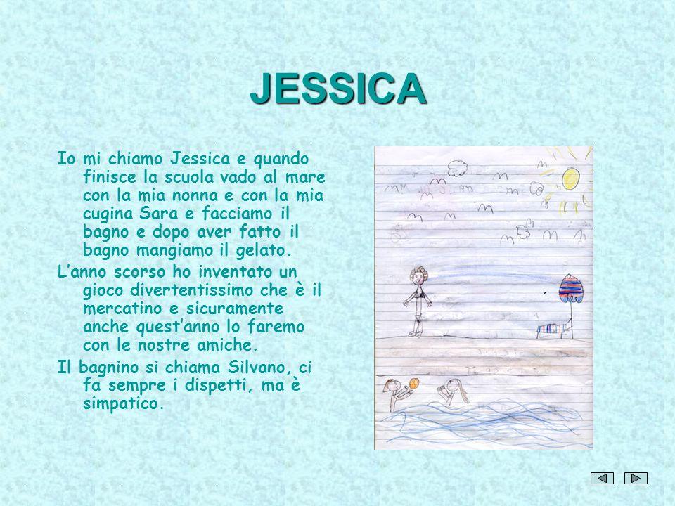 JESSICA Io mi chiamo Jessica e quando finisce la scuola vado al mare con la mia nonna e con la mia cugina Sara e facciamo il bagno e dopo aver fatto i
