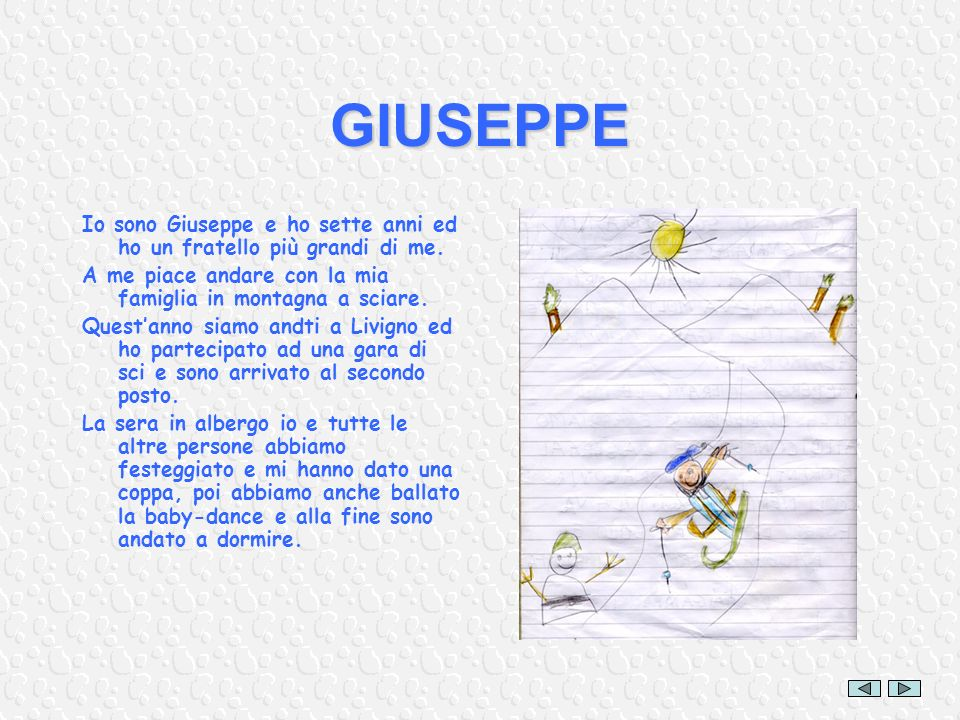 GIUSEPPE Io sono Giuseppe e ho sette anni ed ho un fratello più grandi di me. A me piace andare con la mia famiglia in montagna a sciare. Questanno si