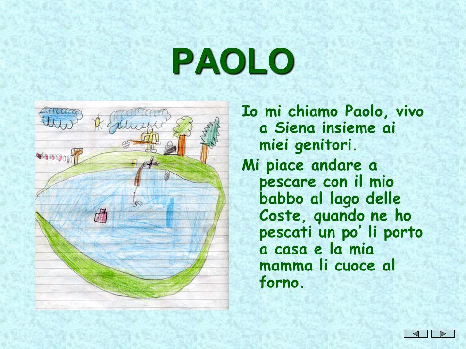 PAOLO Io mi chiamo Paolo, vivo a Siena insieme ai miei genitori. Mi piace andare a pescare con il mio babbo al lago delle Coste, quando ne ho pescati