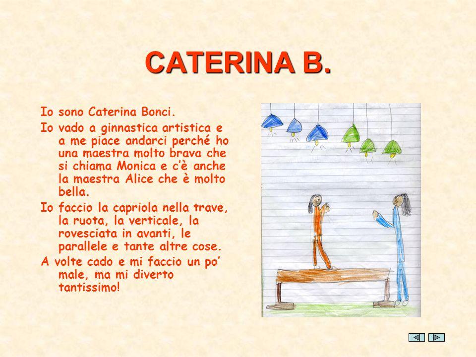 CATERINA B. Io sono Caterina Bonci. Io vado a ginnastica artistica e a me piace andarci perché ho una maestra molto brava che si chiama Monica e cè an