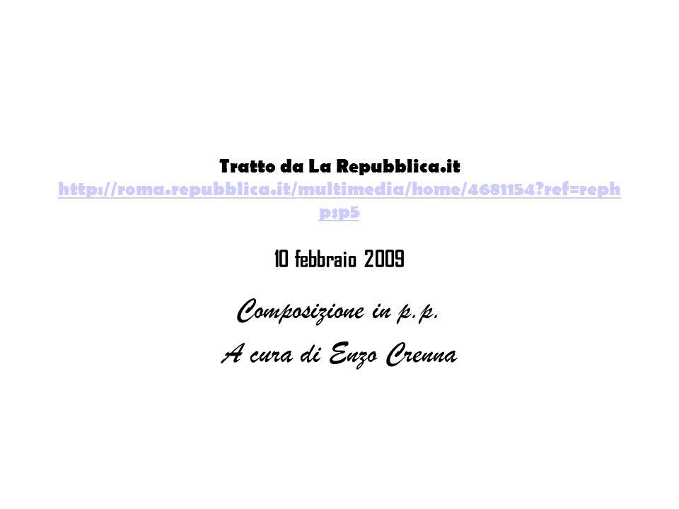 Tratto da La Repubblica.it http://roma.repubblica.it/multimedia/home/4681154?ref=reph psp5 10 febbraio 2009 http://roma.repubblica.it/multimedia/home/