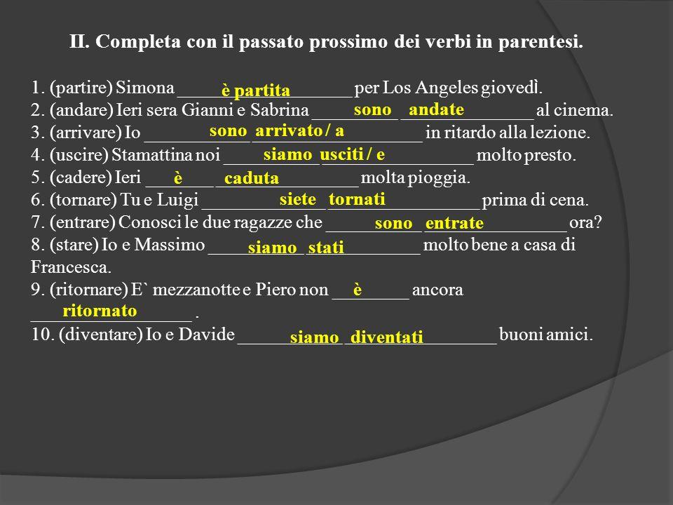 II. Completa con il passato prossimo dei verbi in parentesi. 1. (partire) Simona ______ ____________ per Los Angeles gioved ì. 2. (andare) Ieri sera G