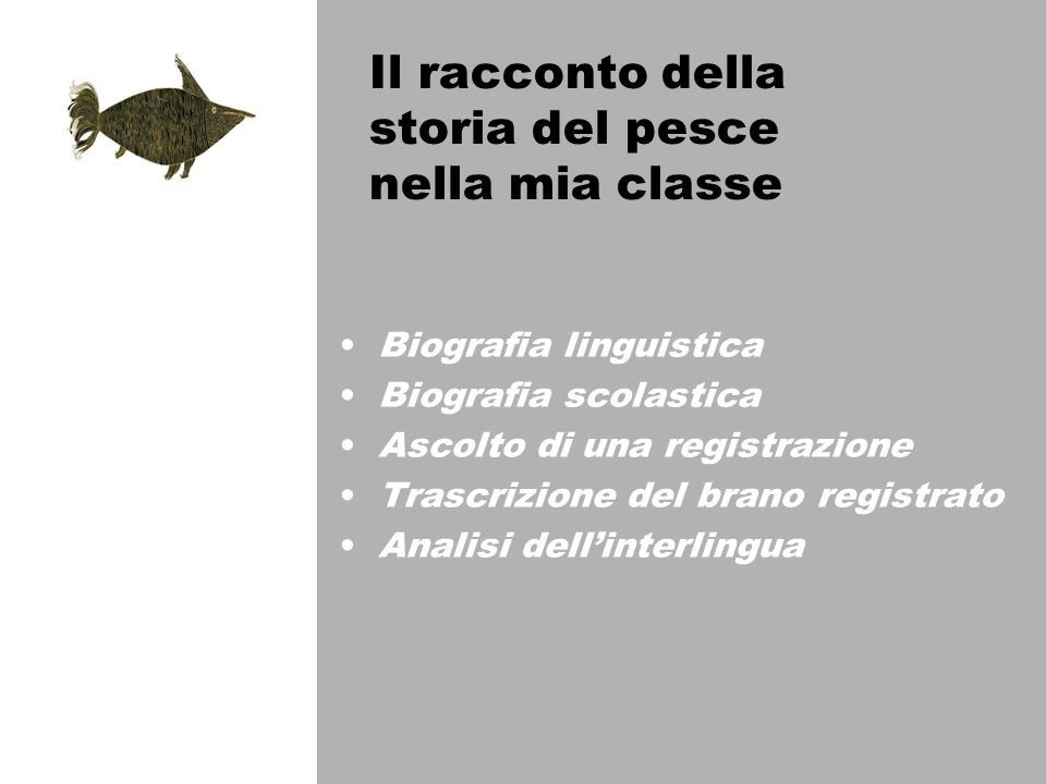 Il racconto della storia del pesce nella mia classe Biografia linguistica Biografia scolastica Ascolto di una registrazione Trascrizione del brano registrato Analisi dellinterlingua