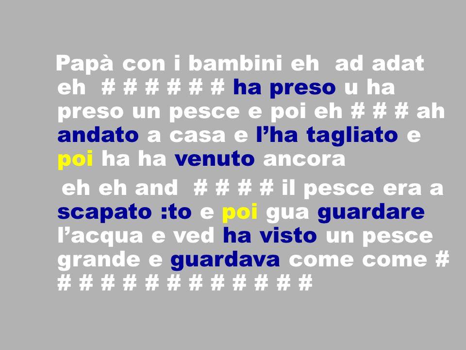 Papà con i bambini eh ad adat eh # # # # # # ha preso u ha preso un pesce e poi eh # # # ah andato a casa e lha tagliato e poi ha ha venuto ancora eh eh and # # # # il pesce era a scapato :to e poi gua guardare lacqua e ved ha visto un pesce grande e guardava come come # # # # # # # # # # # # #