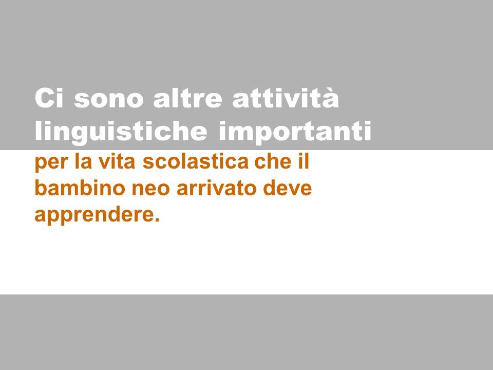 Ci sono altre attività linguistiche importanti per la vita scolastica che il bambino neo arrivato deve apprendere.